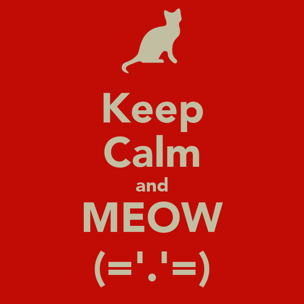 Keep Calm and MEOW (='.'=)