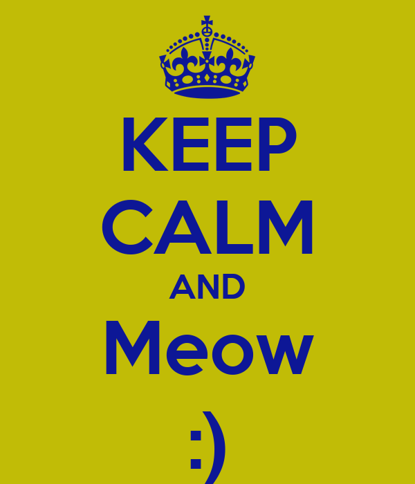 KEEP CALM AND Meow :)
