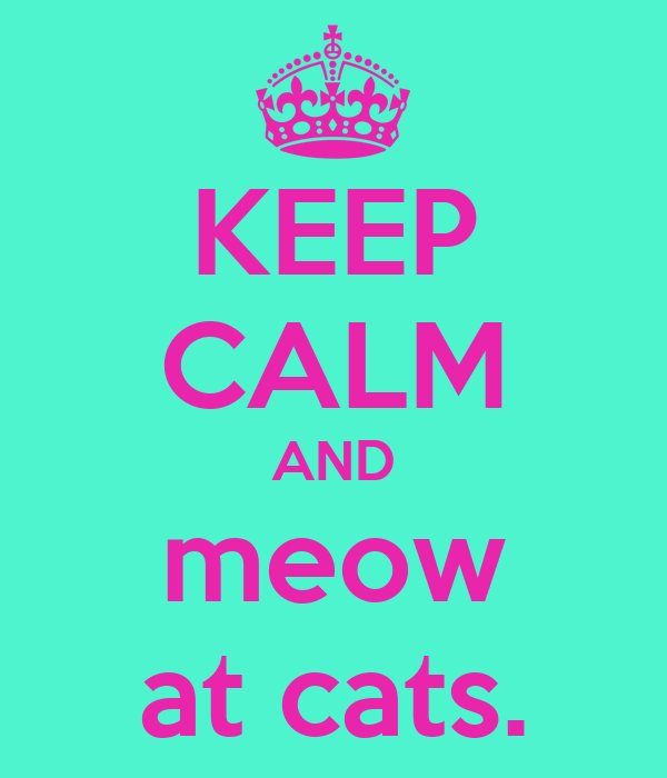 KEEP CALM AND meow at cats.