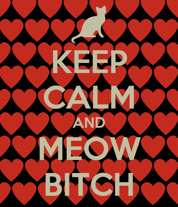 KEEP CALM AND MEOW BITCH