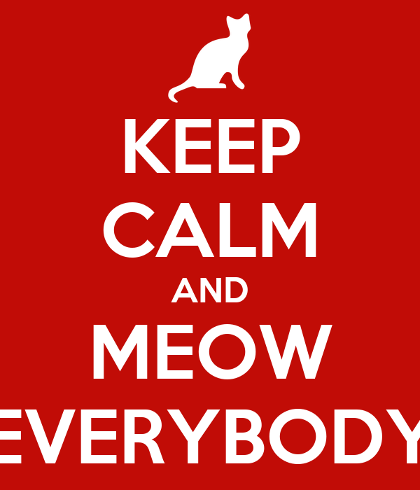 KEEP CALM AND MEOW EVERYBODY