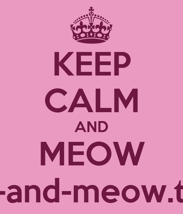 KEEP CALM AND MEOW keep-calm-and-meow.tumblr.com