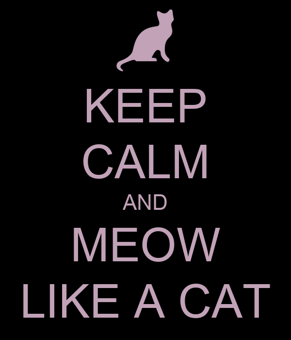 KEEP CALM AND MEOW LIKE A CAT