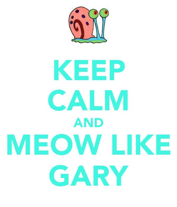 KEEP CALM AND MEOW LIKE GARY