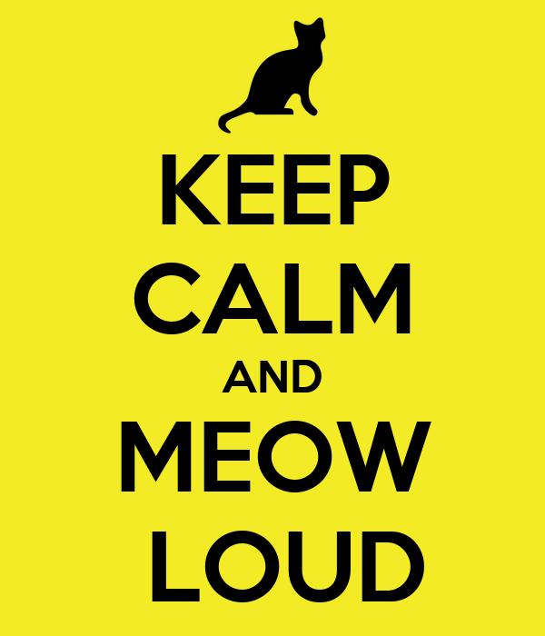 KEEP CALM AND MEOW  LOUD