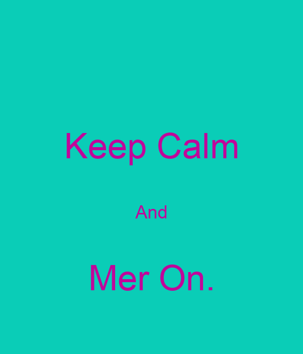 Keep Calm  And  Mer On.