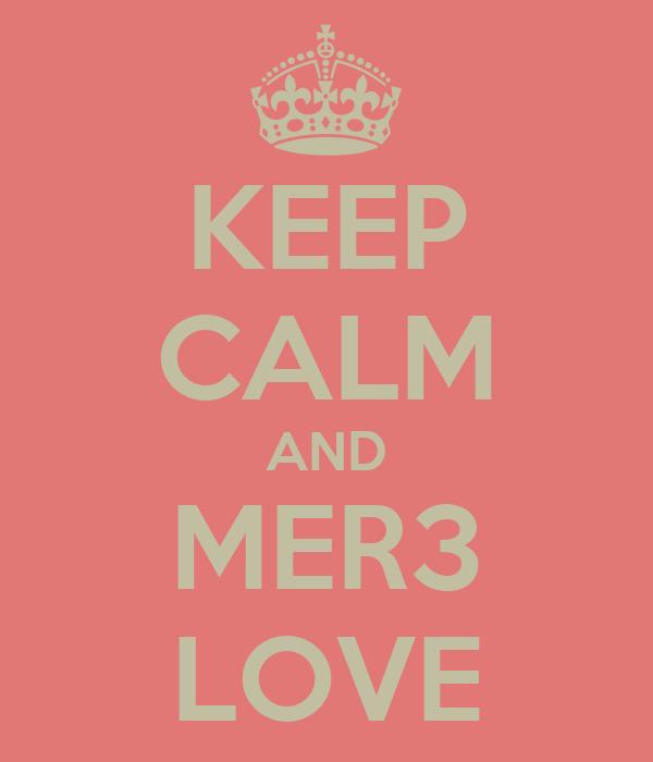 KEEP CALM AND MER3 LOVE