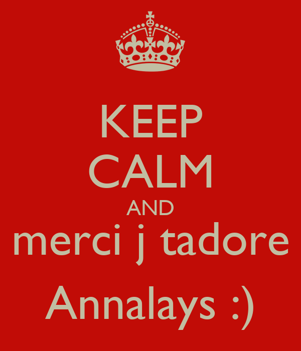 KEEP CALM AND merci j tadore Annalays :)