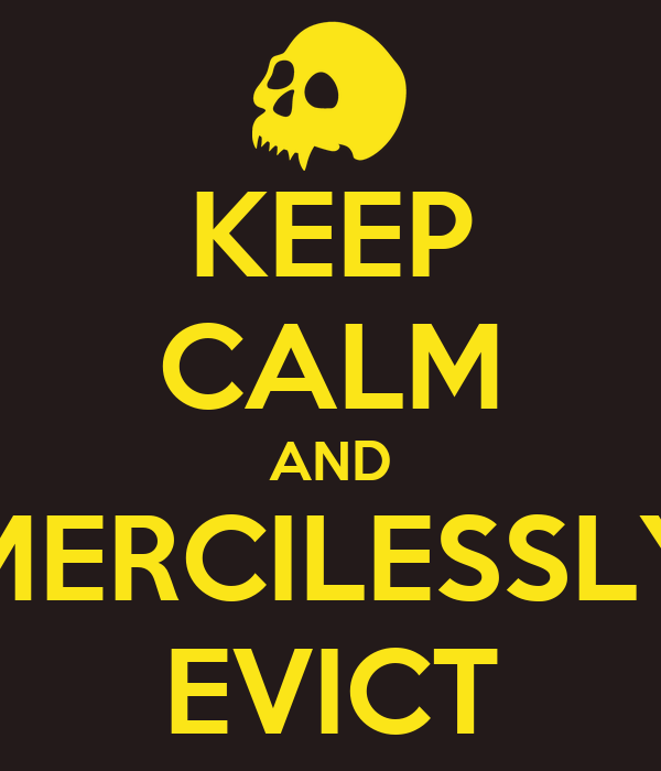 KEEP CALM AND MERCILESSLY EVICT