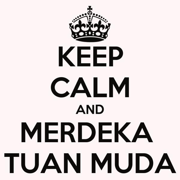 KEEP CALM AND MERDEKA  TUAN MUDA