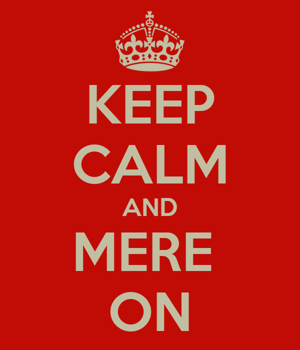 KEEP CALM AND MERE  ON