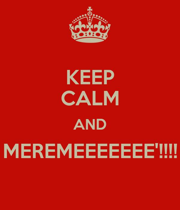KEEP CALM AND MEREMEEEEEEE'!!!!