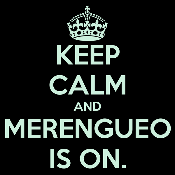 KEEP CALM AND MERENGUEO IS ON.