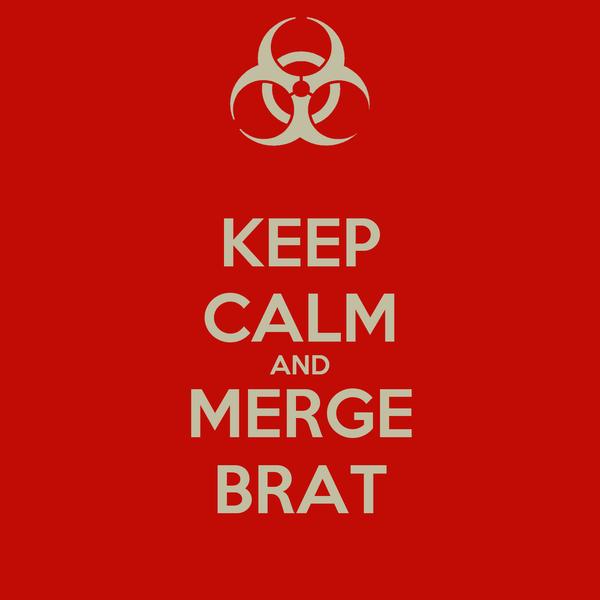 KEEP CALM AND MERGE BRAT