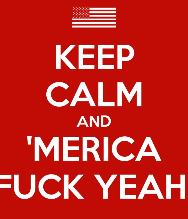KEEP CALM AND 'MERICA FUCK YEAH!