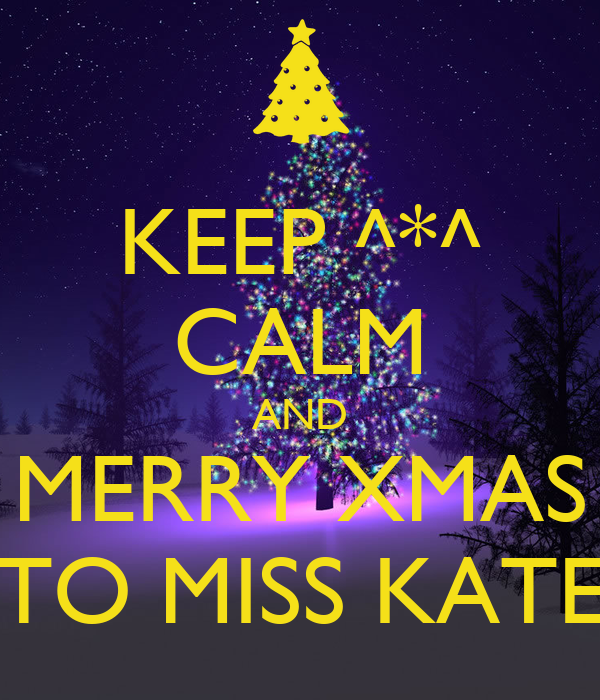 KEEP ^*^ CALM AND MERRY XMAS TO MISS KATE