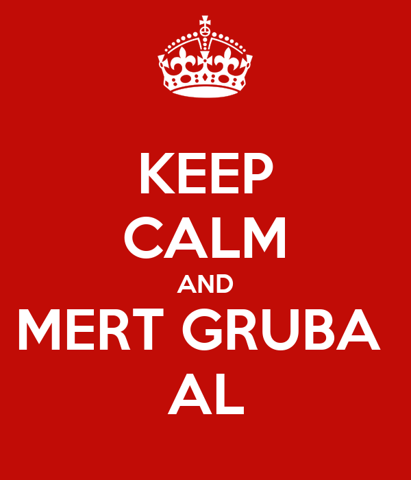 KEEP CALM AND MERT GRUBA  AL