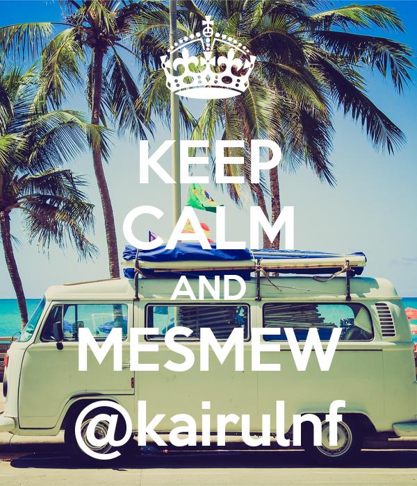 KEEP CALM AND MESMEW @kairulnf