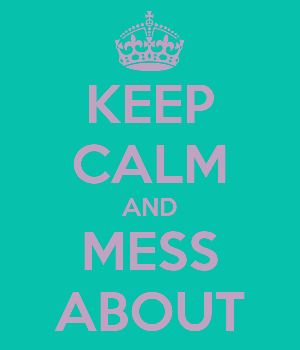 KEEP CALM AND MESS ABOUT