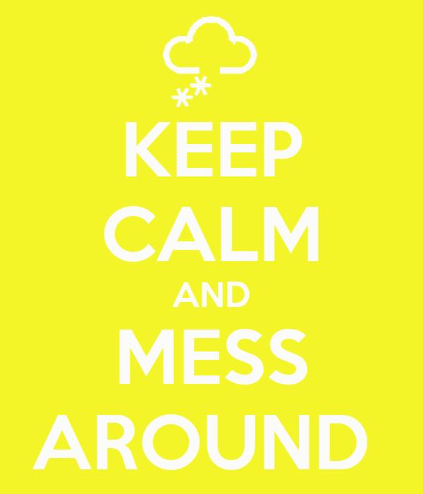 KEEP CALM AND MESS AROUND