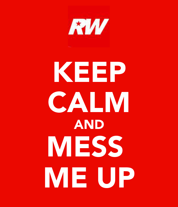 KEEP CALM AND MESS  ME UP