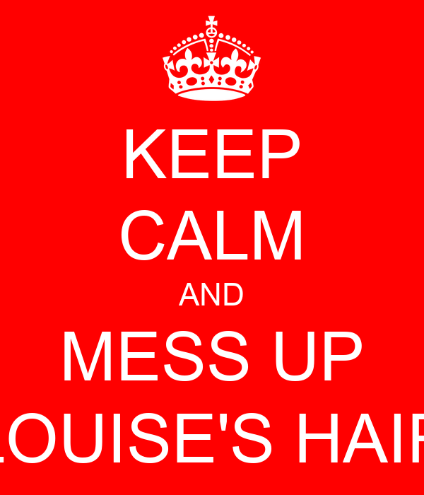 KEEP CALM AND MESS UP LOUISE'S HAIR