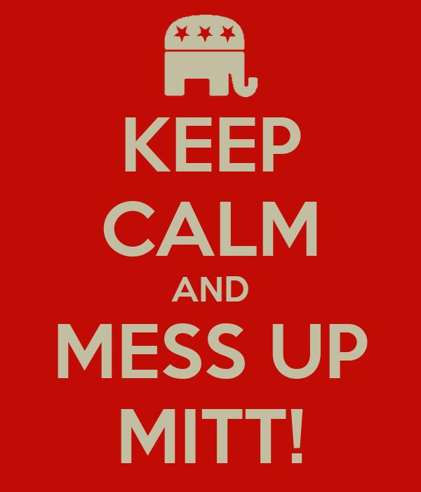 KEEP CALM AND MESS UP MITT!