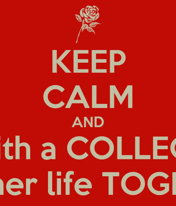 KEEP CALM AND Mess with a COLLEGE GIRL With her life TOGETHER