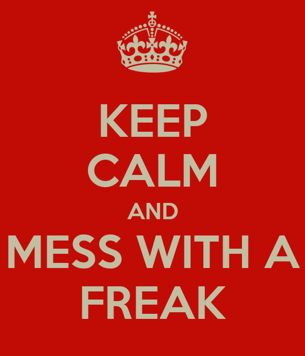 KEEP CALM AND MESS WITH A FREAK