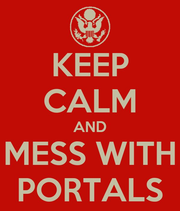 KEEP CALM AND MESS WITH PORTALS