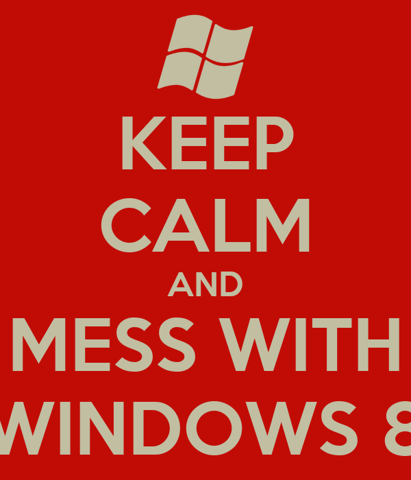 KEEP CALM AND MESS WITH WINDOWS 8