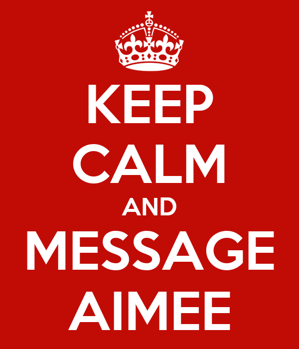 KEEP CALM AND MESSAGE AIMEE
