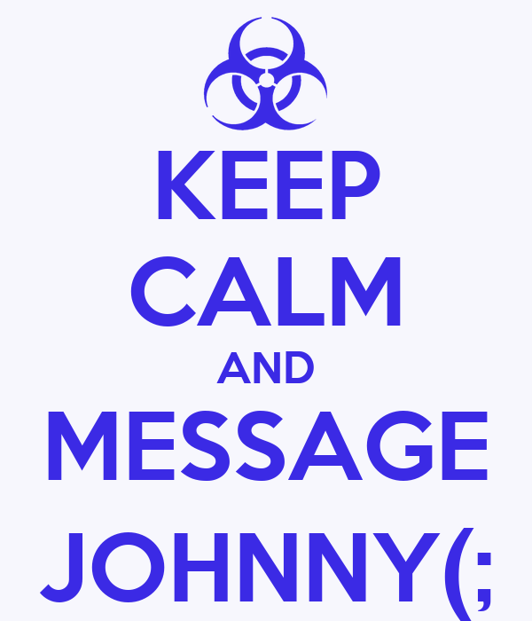 KEEP CALM AND MESSAGE JOHNNY(;