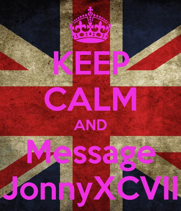 KEEP CALM AND Message JonnyXCVII