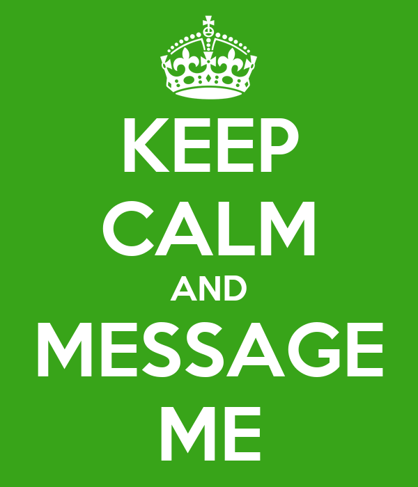 KEEP CALM AND MESSAGE ME