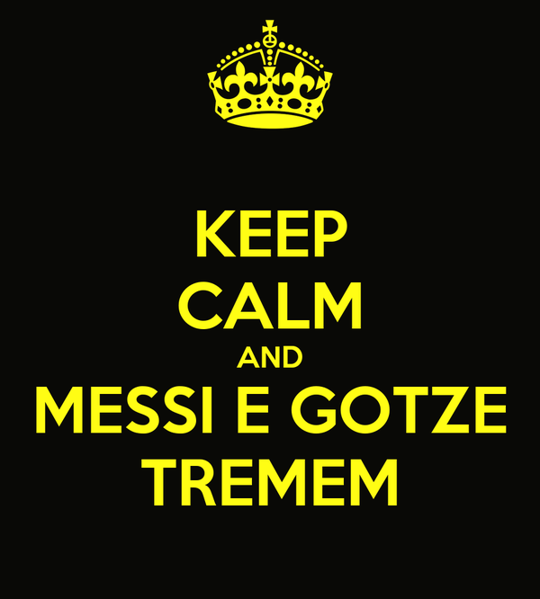 KEEP CALM AND MESSI E GOTZE TREMEM