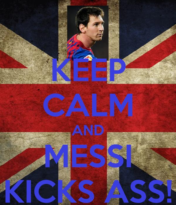 KEEP CALM AND MESSI KICKS ASS!