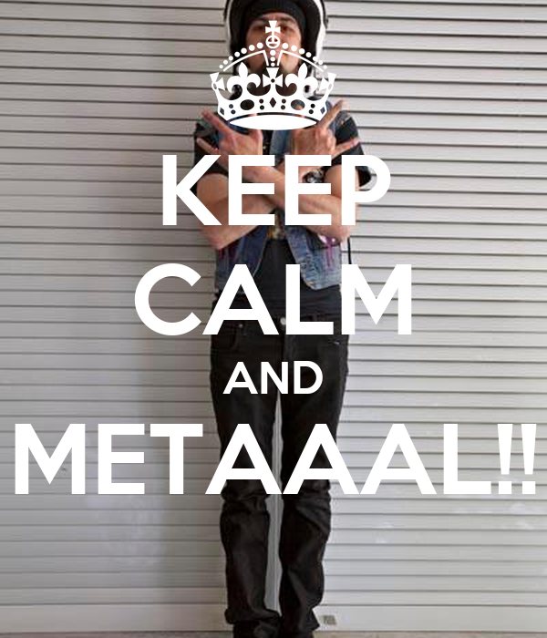 KEEP CALM AND METAAAL!!
