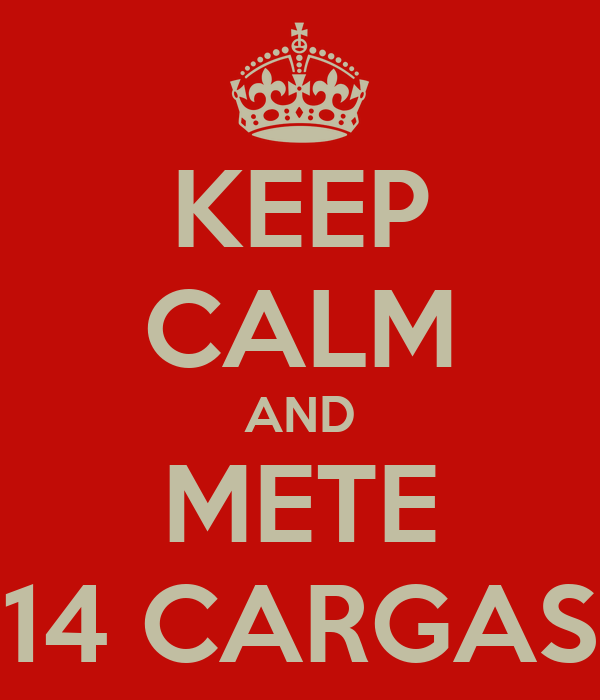 KEEP CALM AND METE 14 CARGAS