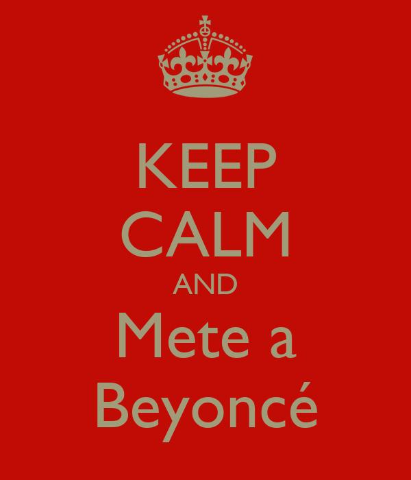 KEEP CALM AND Mete a Beyoncé
