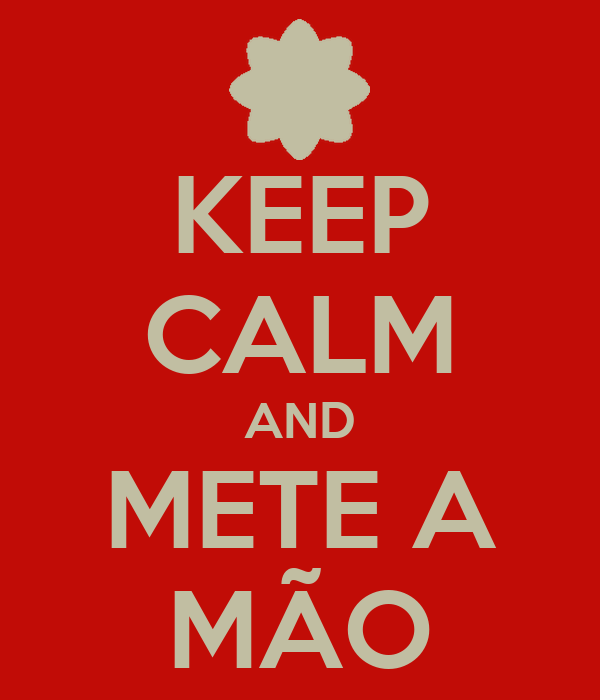 KEEP CALM AND METE A MÃO