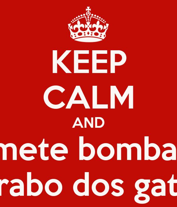 KEEP CALM AND mete bomba  no rabo dos gatos!!