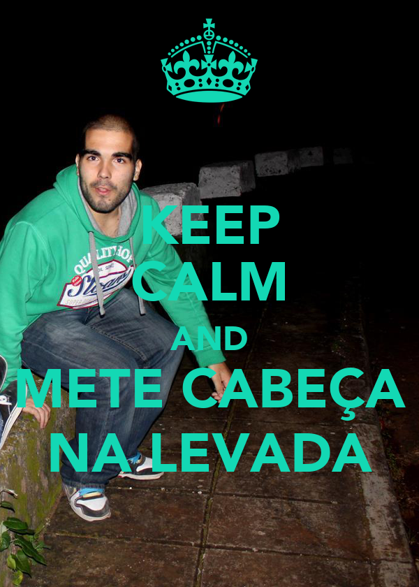 KEEP CALM AND METE CABEÇA NA LEVADA