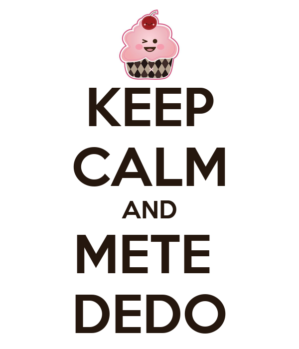 KEEP CALM AND METE  DEDO