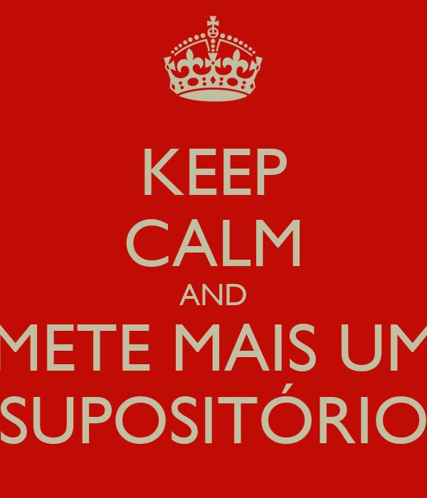 KEEP CALM AND METE MAIS UM SUPOSITÓRIO