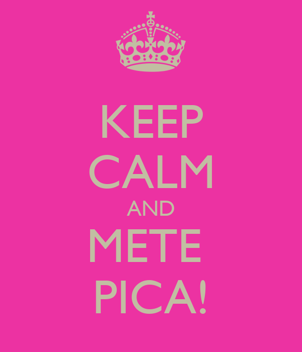 KEEP CALM AND METE  PICA!