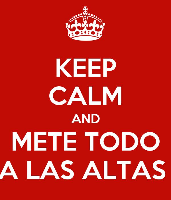 KEEP CALM AND METE TODO A LAS ALTAS
