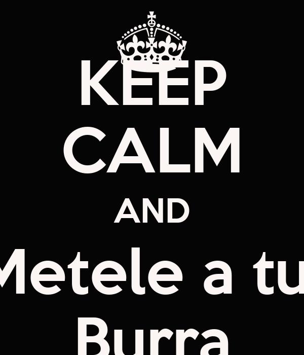 KEEP CALM AND Metele a tu  Burra