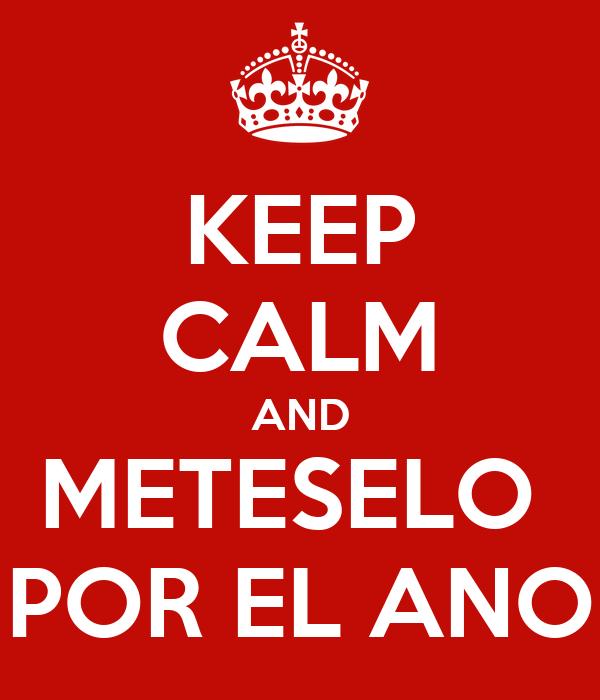 KEEP CALM AND METESELO  POR EL ANO