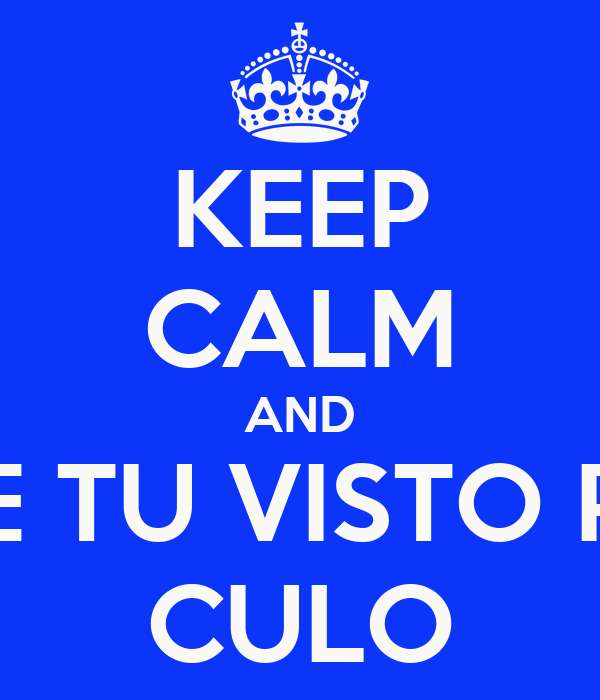 KEEP CALM AND METETE TU VISTO POR EL  CULO